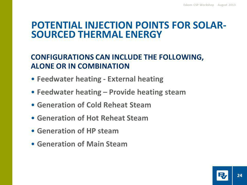 CONFIGURATIONS CAN INCLUDE THE FOLLOWING, ALONE OR IN COMBINATION Feedwater heating - External heating Feedwater heating – Provide heating steam Generation of Cold Reheat Steam Generation of Hot Reheat Steam Generation of HP steam Generation of Main Steam POTENTIAL INJECTION POINTS FOR SOLAR- SOURCED THERMAL ENERGY August 2013Eskom CSP Workshop 24