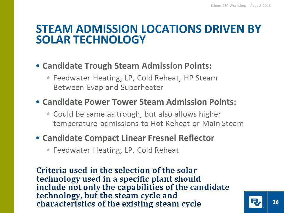 Criteria used in the selection of the solar technology used in a specific plant should include not only the capabilities of the candidate technology, but the steam cycle and characteristics of the existing steam cycle Candidate Trough Steam Admission Points: Feedwater Heating, LP, Cold Reheat, HP Steam Between Evap and Superheater Candidate Power Tower Steam Admission Points: Could be same as trough, but also allows higher temperature admissions to Hot Reheat or Main Steam Candidate Compact Linear Fresnel Reflector Feedwater Heating, LP, Cold Reheat STEAM ADMISSION LOCATIONS DRIVEN BY SOLAR TECHNOLOGY August 2013Eskom CSP Workshop 26