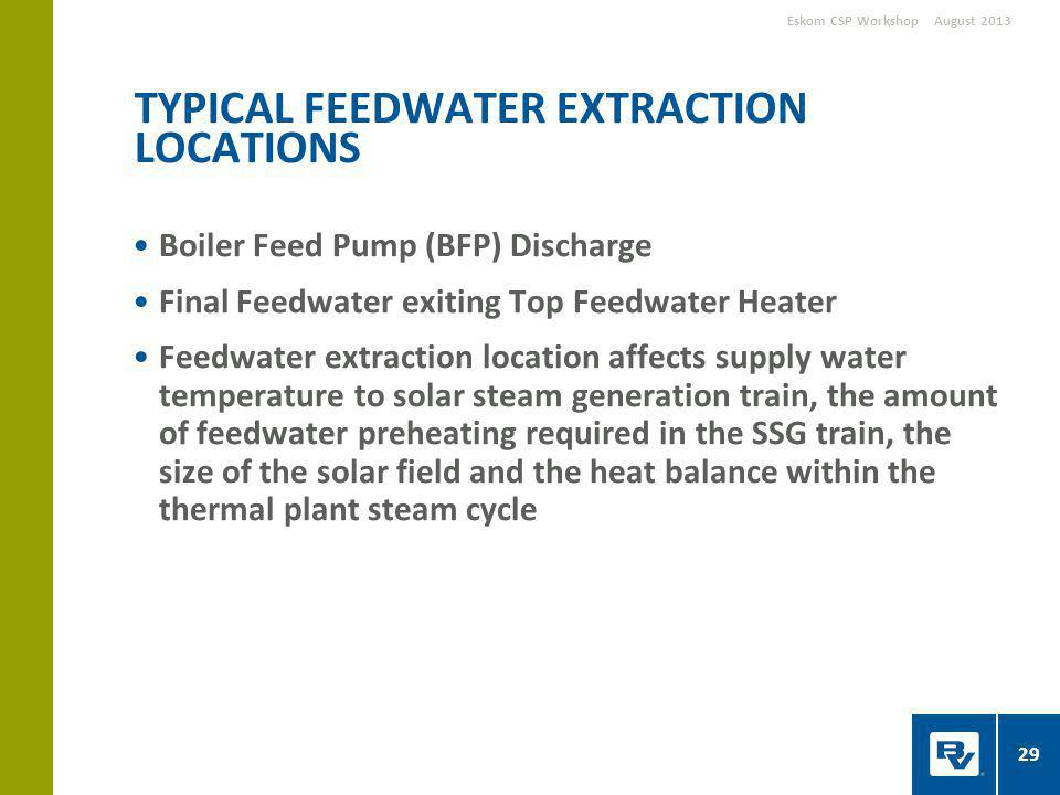 Boiler Feed Pump (BFP) Discharge Final Feedwater exiting Top Feedwater Heater Feedwater extraction location affects supply water temperature to solar steam generation train, the amount of feedwater preheating required in the SSG train, the size of the solar field and the heat balance within the thermal plant steam cycle TYPICAL FEEDWATER EXTRACTION LOCATIONS August 2013Eskom CSP Workshop 29