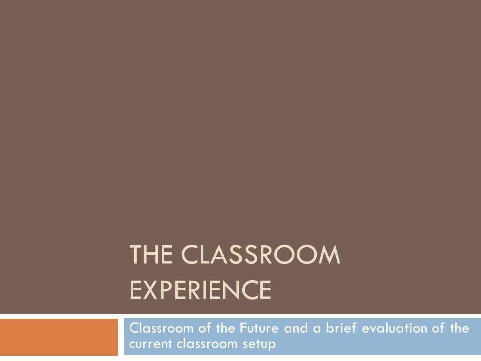 THE CLASSROOM EXPERIENCE Classroom of the Future and a brief evaluation of the current classroom setup