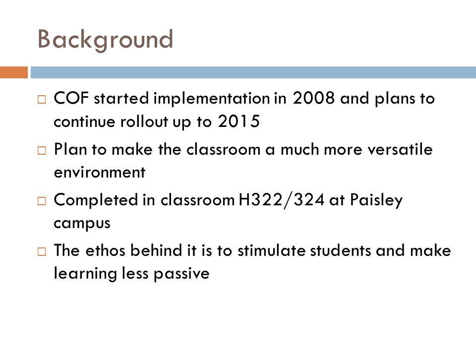 Background  COF started implementation in 2008 and plans to continue rollout up to 2015  Plan to make the classroom a much more versatile environment  Completed in classroom H322/324 at Paisley campus  The ethos behind it is to stimulate students and make learning less passive