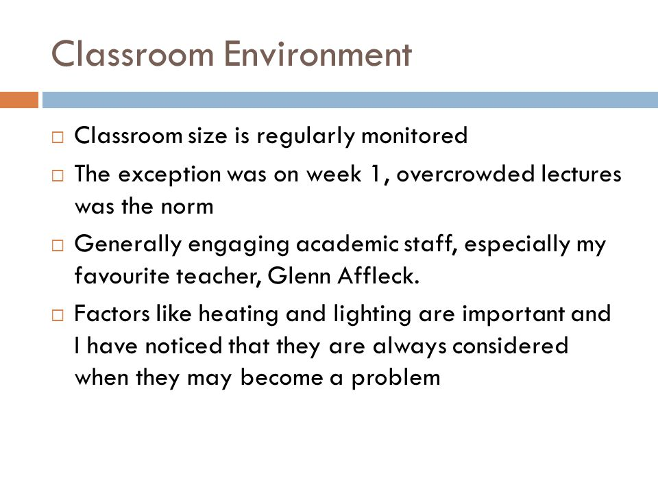 Classroom Environment  Classroom size is regularly monitored  The exception was on week 1, overcrowded lectures was the norm  Generally engaging academic staff, especially my favourite teacher, Glenn Affleck.