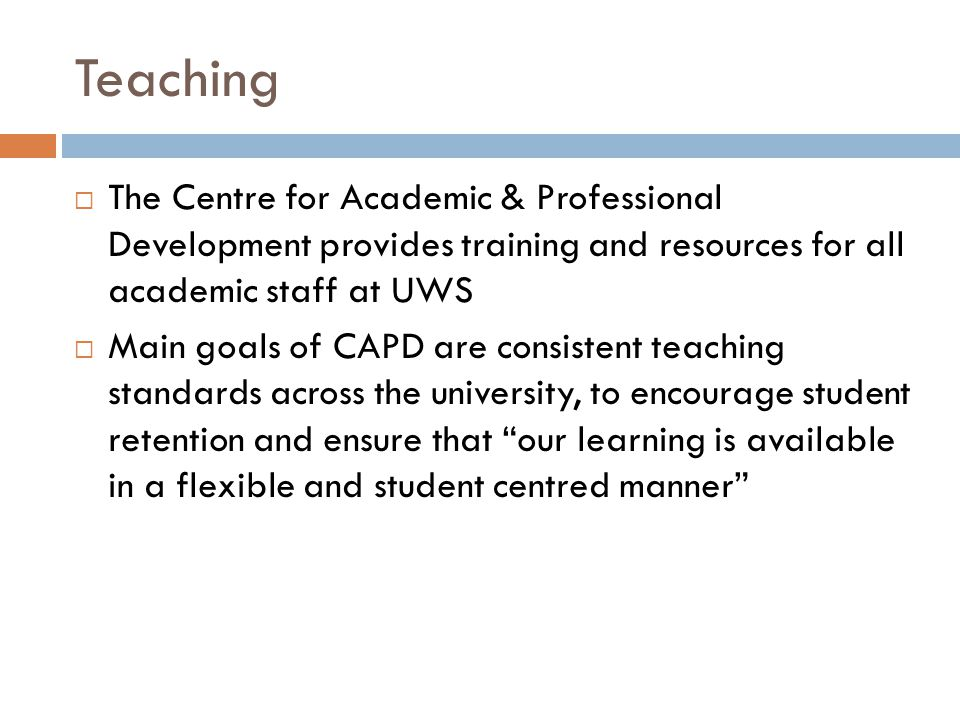 Teaching  The Centre for Academic & Professional Development provides training and resources for all academic staff at UWS  Main goals of CAPD are consistent teaching standards across the university, to encourage student retention and ensure that our learning is available in a flexible and student centred manner