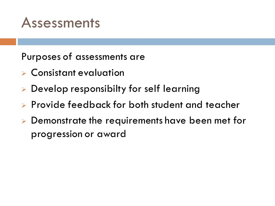 Assessments Purposes of assessments are  Consistant evaluation  Develop responsibilty for self learning  Provide feedback for both student and teacher  Demonstrate the requirements have been met for progression or award