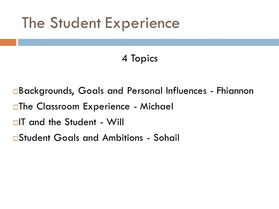 The Student Experience 4 Topics  Backgrounds, Goals and Personal Influences - Fhiannon  The Classroom Experience - Michael  IT and the Student - Will  Student Goals and Ambitions - Sohail