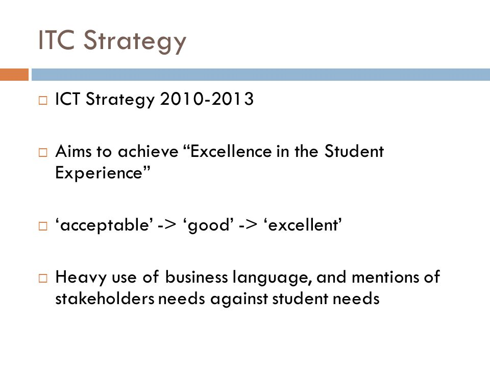 ITC Strategy  ICT Strategy 2010-2013  Aims to achieve Excellence in the Student Experience  'acceptable' -> 'good' -> 'excellent'  Heavy use of business language, and mentions of stakeholders needs against student needs