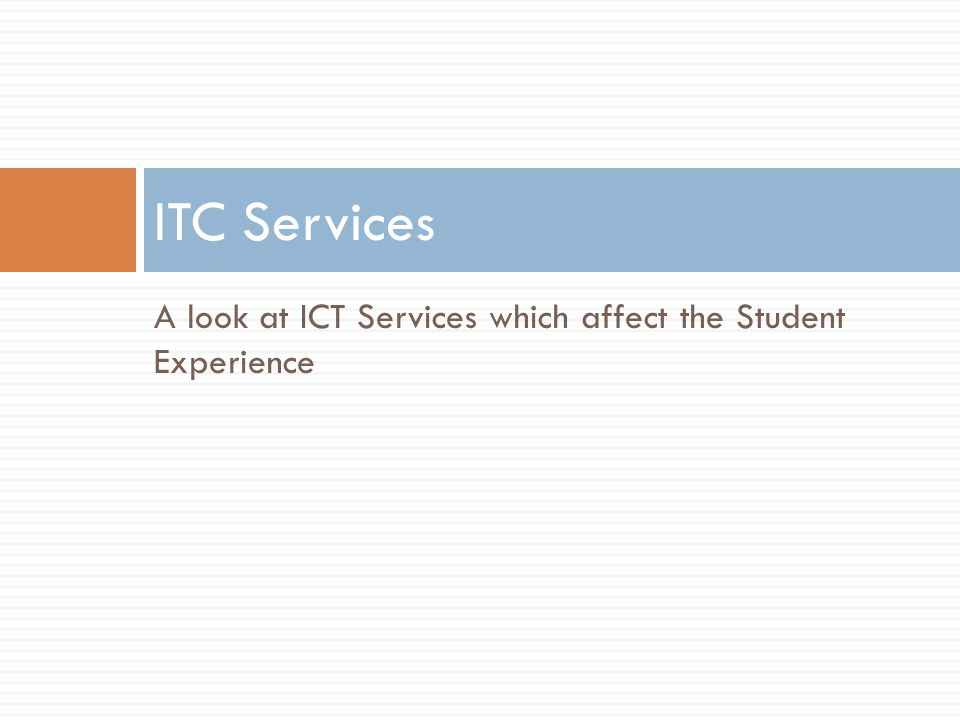 A look at ICT Services which affect the Student Experience ITC Services