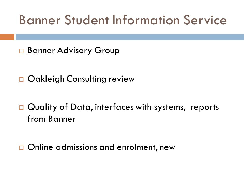 Banner Student Information Service  Banner Advisory Group  Oakleigh Consulting review  Quality of Data, interfaces with systems, reports from Banner  Online admissions and enrolment, new