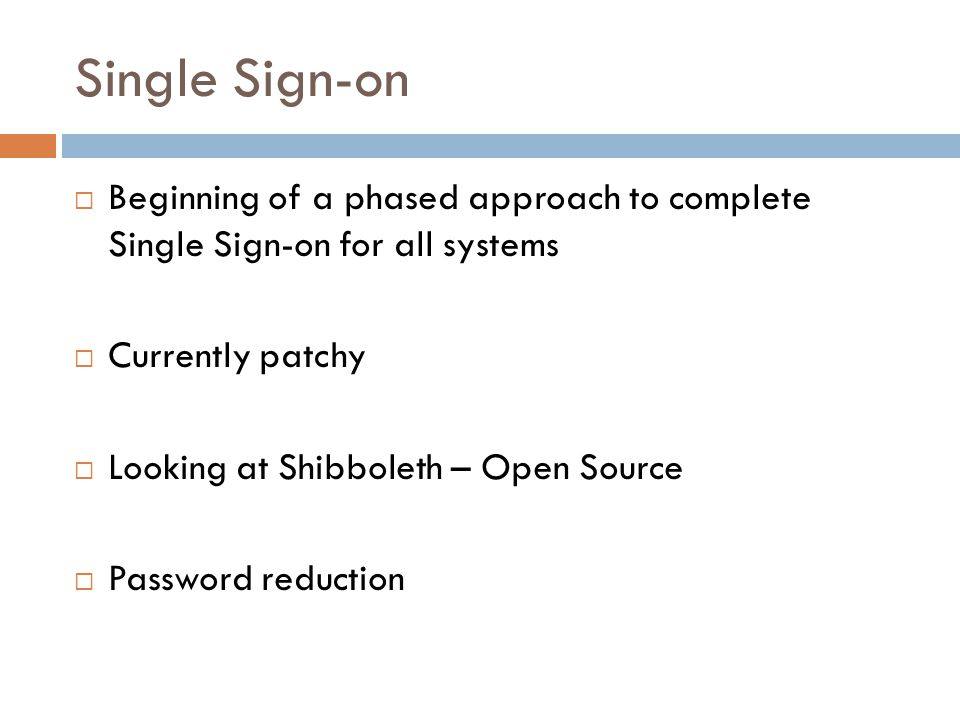 Single Sign-on  Beginning of a phased approach to complete Single Sign-on for all systems  Currently patchy  Looking at Shibboleth – Open Source  Password reduction