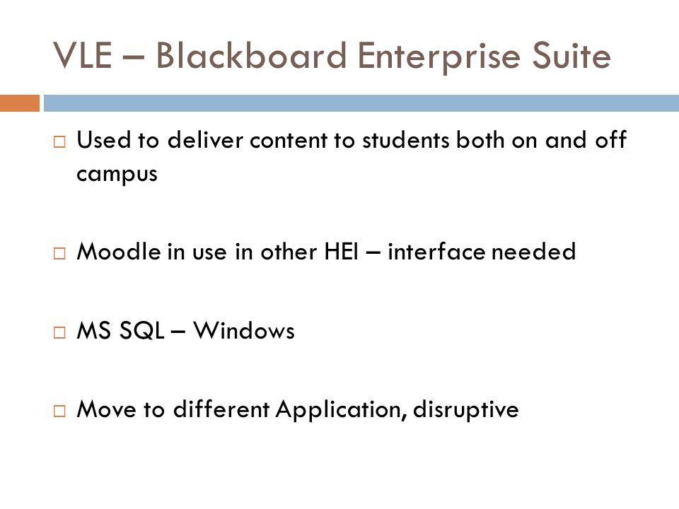 VLE – Blackboard Enterprise Suite  Used to deliver content to students both on and off campus  Moodle in use in other HEI – interface needed  MS SQL – Windows  Move to different Application, disruptive
