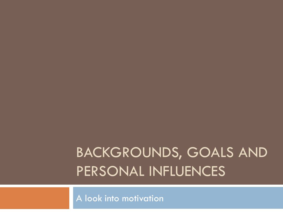 BACKGROUNDS, GOALS AND PERSONAL INFLUENCES A look into motivation