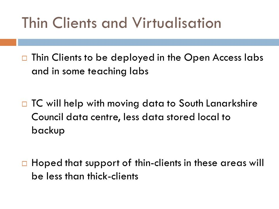 Thin Clients and Virtualisation  Thin Clients to be deployed in the Open Access labs and in some teaching labs  TC will help with moving data to South Lanarkshire Council data centre, less data stored local to backup  Hoped that support of thin-clients in these areas will be less than thick-clients
