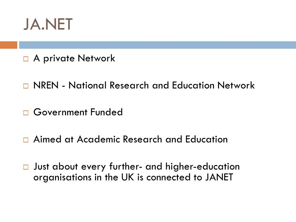 JA.NET  A private Network  NREN - National Research and Education Network  Government Funded  Aimed at Academic Research and Education  Just about every further- and higher-education organisations in the UK is connected to JANET