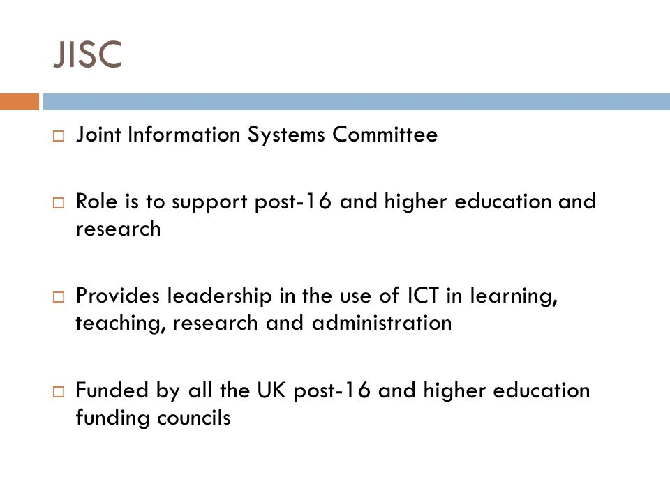 JISC  Joint Information Systems Committee  Role is to support post-16 and higher education and research  Provides leadership in the use of ICT in learning, teaching, research and administration  Funded by all the UK post-16 and higher education funding councils