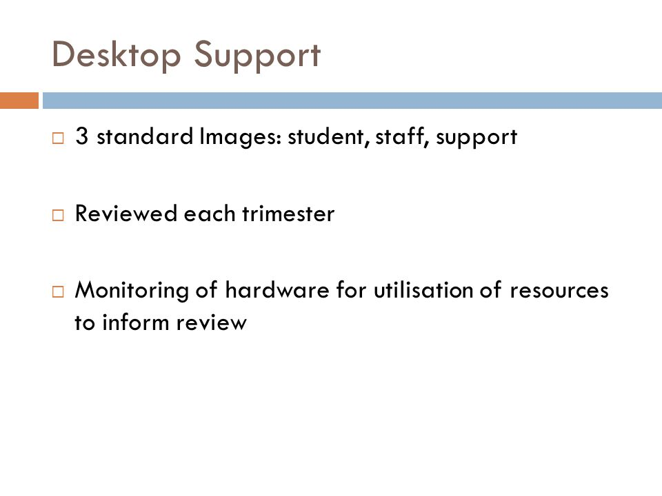 Desktop Support  3 standard Images: student, staff, support  Reviewed each trimester  Monitoring of hardware for utilisation of resources to inform review