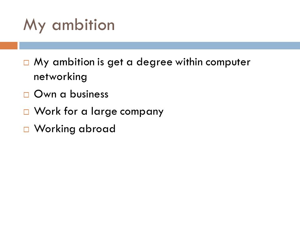 My ambition  My ambition is get a degree within computer networking  Own a business  Work for a large company  Working abroad