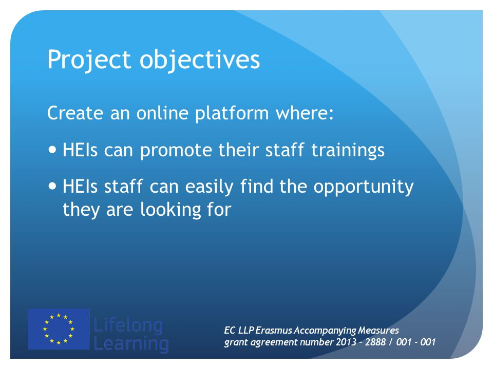 Project objectives Create an online platform where: HEIs can promote their staff trainings HEIs staff can easily find the opportunity they are looking for EC LLP Erasmus Accompanying Measures grant agreement number 2013 – 2888 / 001 - 001