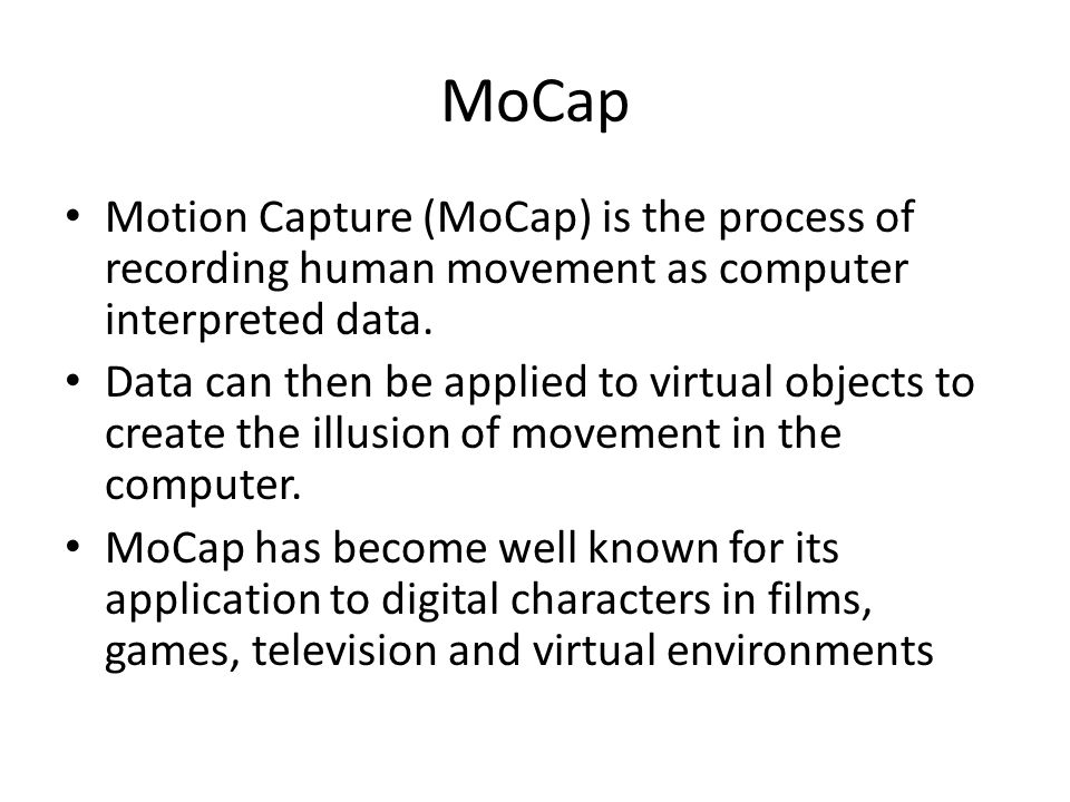 MoCap Motion Capture (MoCap) is the process of recording human movement as computer interpreted data.