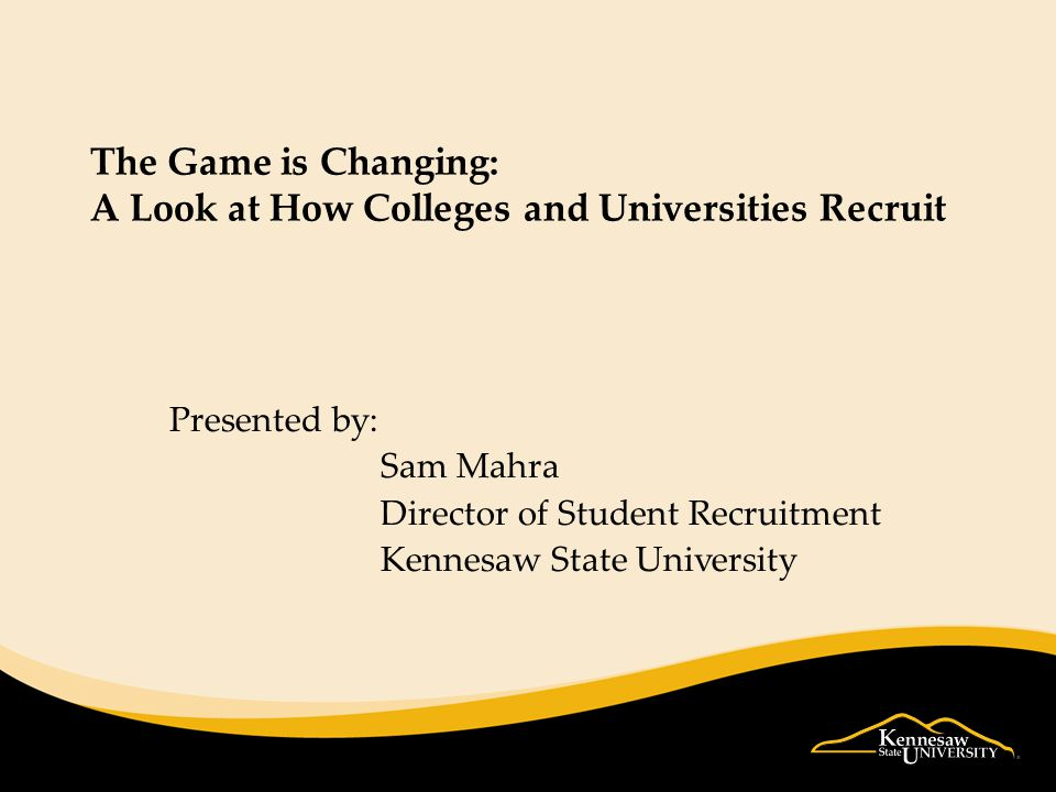 The Game is Changing: A Look at How Colleges and Universities Recruit Presented by: Sam Mahra Director of Student Recruitment Kennesaw State University