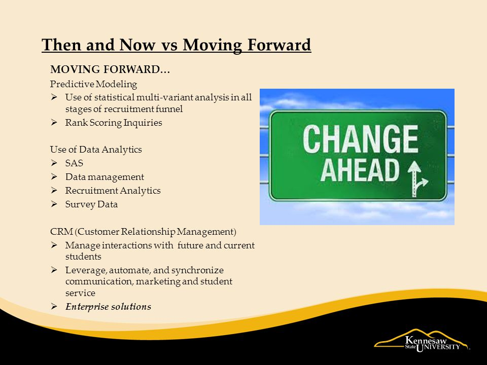 Then and Now vs Moving Forward MOVING FORWARD… Predictive Modeling  Use of statistical multi-variant analysis in all stages of recruitment funnel  Rank Scoring Inquiries Use of Data Analytics  SAS  Data management  Recruitment Analytics  Survey Data CRM (Customer Relationship Management)  Manage interactions with future and current students  Leverage, automate, and synchronize communication, marketing and student service  Enterprise solutions