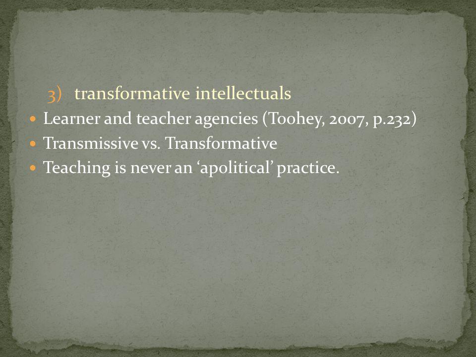 3)transformative intellectuals Learner and teacher agencies (Toohey, 2007, p.232) Transmissive vs.