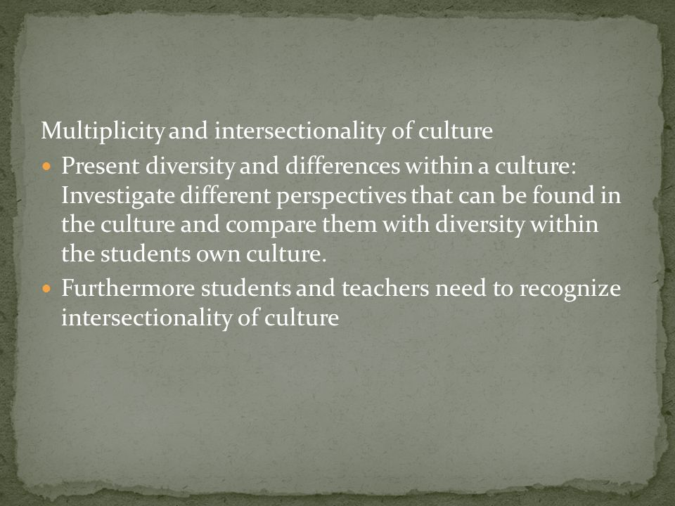 Multiplicity and intersectionality of culture Present diversity and differences within a culture: Investigate different perspectives that can be found in the culture and compare them with diversity within the students own culture.