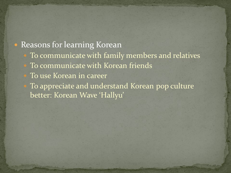 Reasons for learning Korean To communicate with family members and relatives To communicate with Korean friends To use Korean in career To appreciate and understand Korean pop culture better: Korean Wave 'Hallyu'