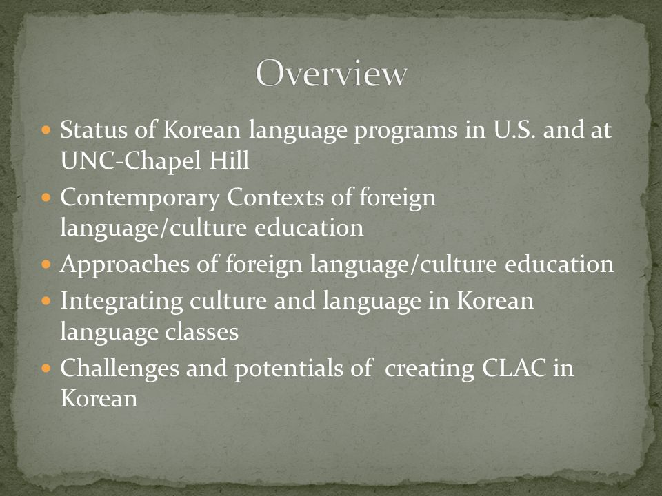 Spoken by about 70 million people in the Korean peninsula and also by a sizable population outside of Korea (Song, 2005; Lee & Ramsey, 2000) Korean writing system is invented in 1443 and considered as one of the most scientific writing system in the world Economic power of Korea is 11 th in the world Over 4000 years of rich history Dynamic contemporary life