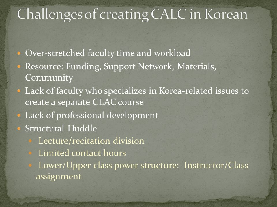 Over-stretched faculty time and workload Resource: Funding, Support Network, Materials, Community Lack of faculty who specializes in Korea-related issues to create a separate CLAC course Lack of professional development Structural Huddle Lecture/recitation division Limited contact hours Lower/Upper class power structure: Instructor/Class assignment