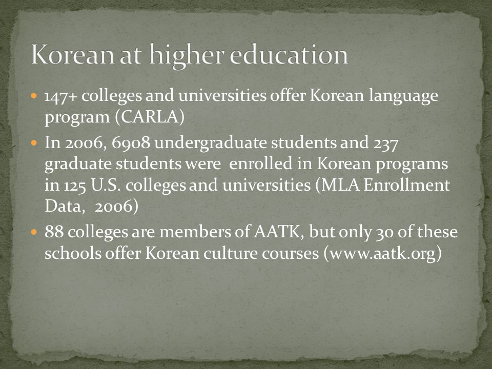 147+ colleges and universities offer Korean language program (CARLA) In 2006, 6908 undergraduate students and 237 graduate students were enrolled in Korean programs in 125 U.S.