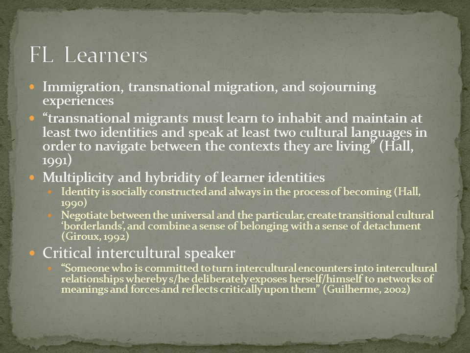 Immigration, transnational migration, and sojourning experiences transnational migrants must learn to inhabit and maintain at least two identities and speak at least two cultural languages in order to navigate between the contexts they are living (Hall, 1991) Multiplicity and hybridity of learner identities Identity is socially constructed and always in the process of becoming (Hall, 1990) Negotiate between the universal and the particular, create transitional cultural 'borderlands', and combine a sense of belonging with a sense of detachment (Giroux, 1992) Critical intercultural speaker Someone who is committed to turn intercultural encounters into intercultural relationships whereby s/he deliberately exposes herself/himself to networks of meanings and forces and reflects critically upon them (Guilherme, 2002)