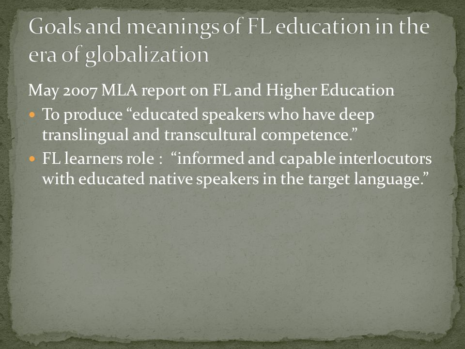 May 2007 MLA report on FL and Higher Education To produce educated speakers who have deep translingual and transcultural competence. FL learners role : informed and capable interlocutors with educated native speakers in the target language.