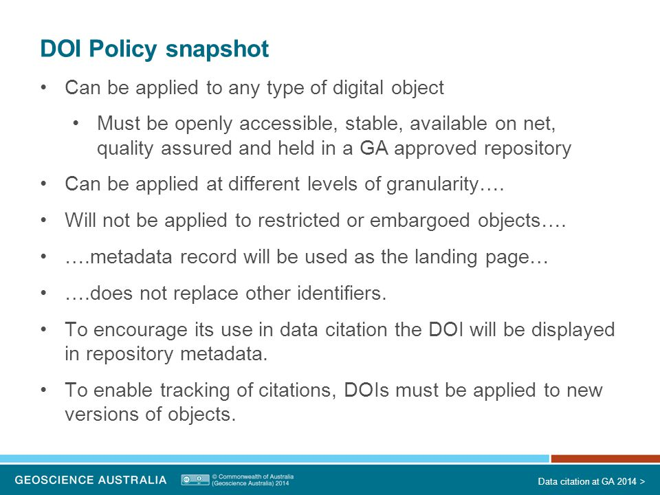 DOI Policy snapshot Can be applied to any type of digital object Must be openly accessible, stable, available on net, quality assured and held in a GA approved repository Can be applied at different levels of granularity….