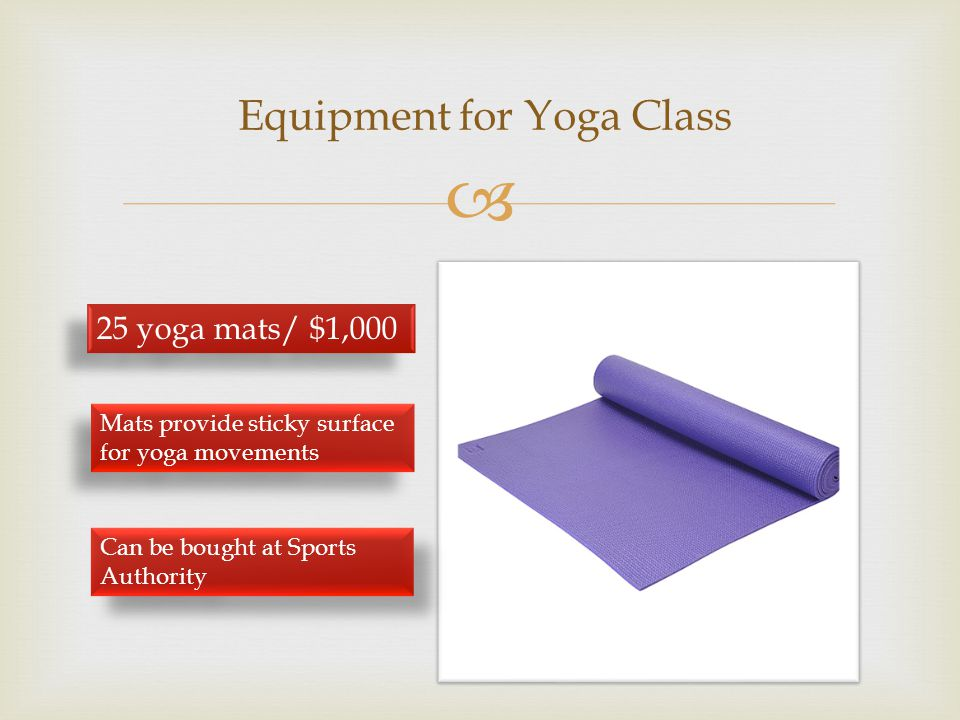  Equipment for Yoga Class 25 yoga mats/ $1,000 Mats provide sticky surface for yoga movements Can be bought at Sports Authority