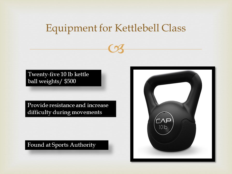  Equipment for Kettlebell Class Twenty-five 10 lb kettle ball weights/ $500 Provide resistance and increase difficulty during movements Found at Sports Authority