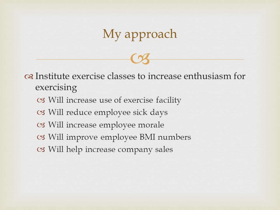   Institute exercise classes to increase enthusiasm for exercising  Will increase use of exercise facility  Will reduce employee sick days  Will increase employee morale  Will improve employee BMI numbers  Will help increase company sales My approach