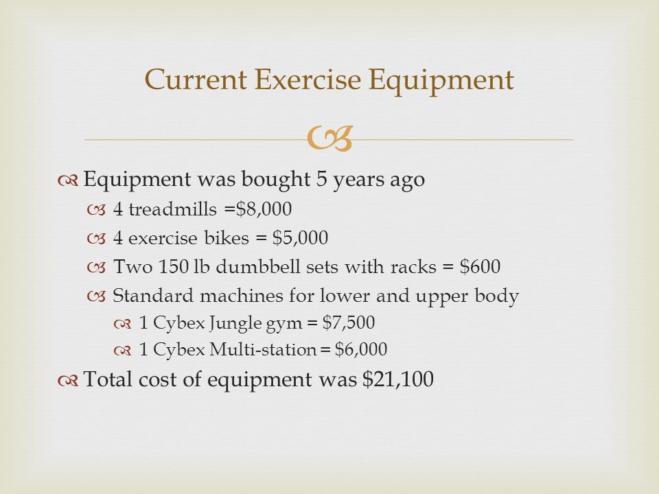   Equipment was bought 5 years ago  4 treadmills =$8,000  4 exercise bikes = $5,000  Two 150 lb dumbbell sets with racks = $600  Standard machin