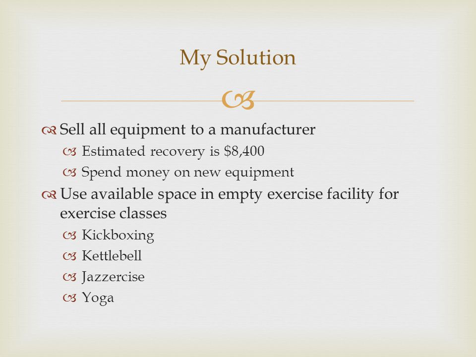   Sell all equipment to a manufacturer  Estimated recovery is $8,400  Spend money on new equipment  Use available space in empty exercise facilit