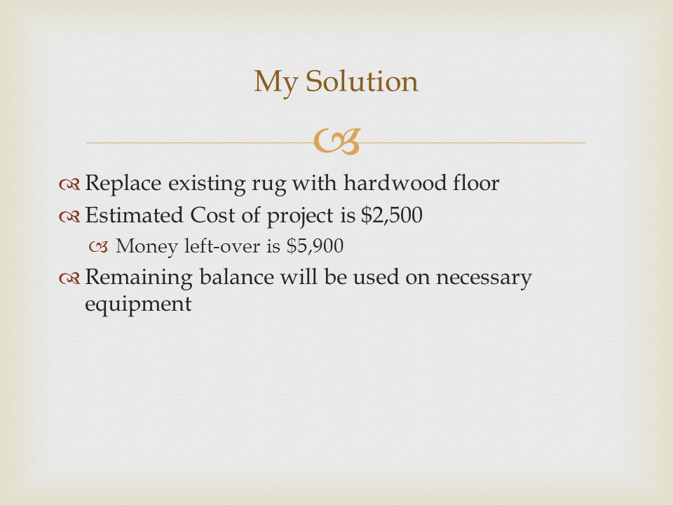   Replace existing rug with hardwood floor  Estimated Cost of project is $2,500  Money left-over is $5,900  Remaining balance will be used on necessary equipment My Solution