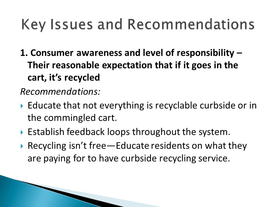 1. Consumer awareness and level of responsibility – Their reasonable expectation that if it goes in the cart, it's recycled Recommendations:  Educate