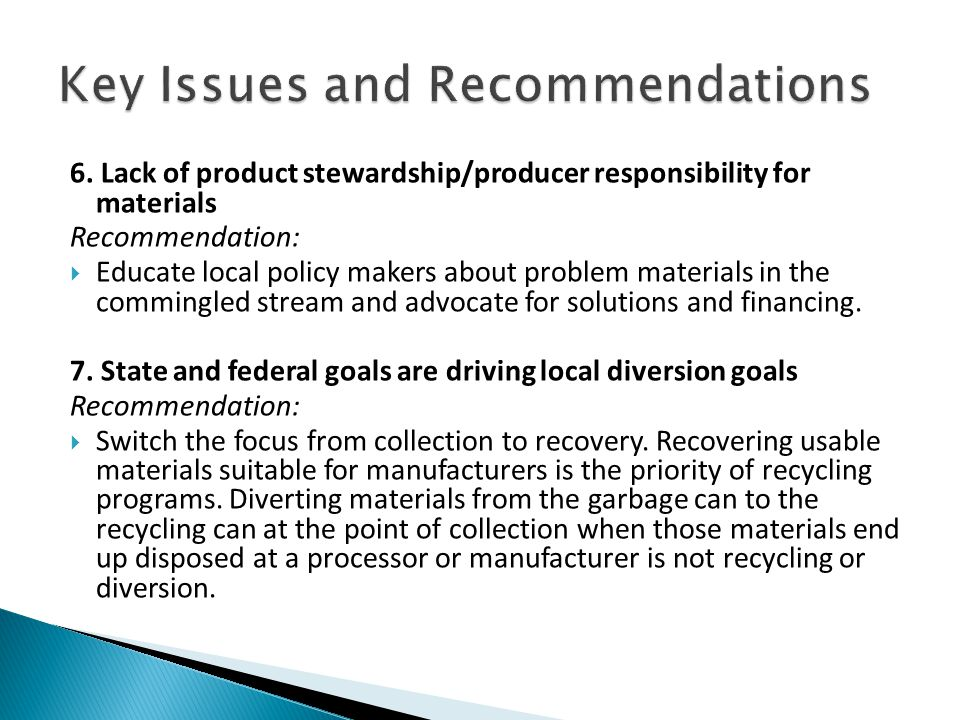 6. Lack of product stewardship/producer responsibility for materials Recommendation:  Educate local policy makers about problem materials in the comm