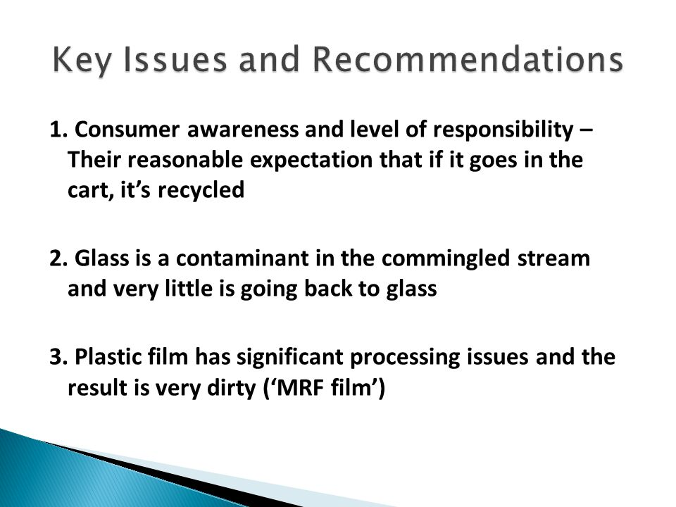 1. Consumer awareness and level of responsibility – Their reasonable expectation that if it goes in the cart, it's recycled 2. Glass is a contaminant