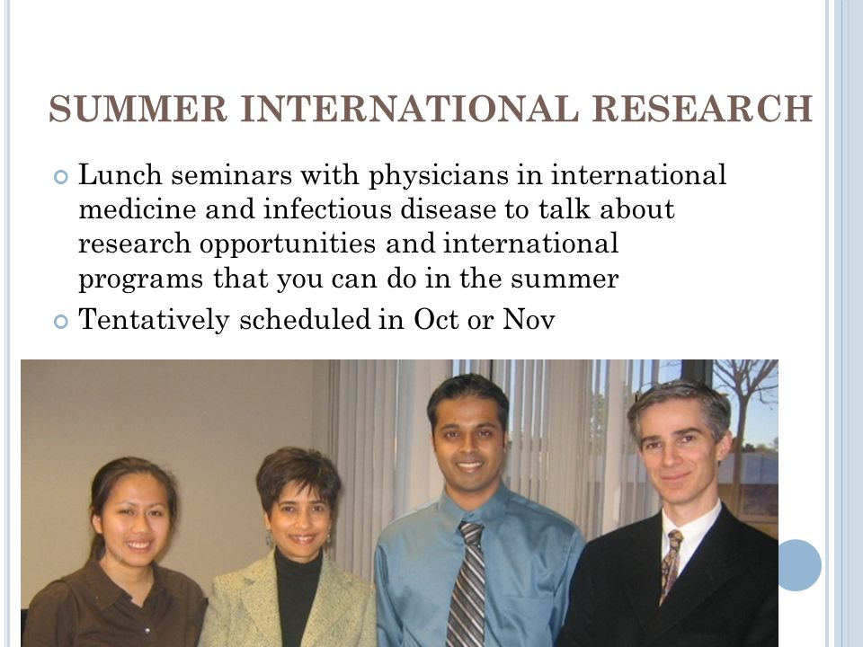 SUMMER INTERNATIONAL RESEARCH Lunch seminars with physicians in international medicine and infectious disease to talk about research opportunities and international programs that you can do in the summer Tentatively scheduled in Oct or Nov