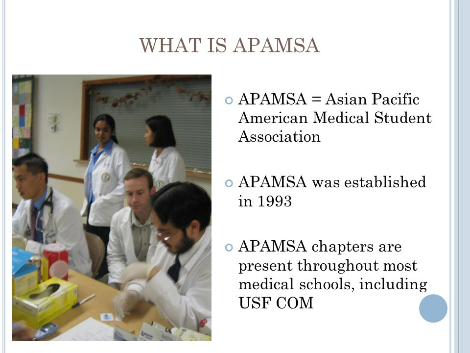 WHAT IS APAMSA APAMSA = Asian Pacific American Medical Student Association APAMSA was established in 1993 APAMSA chapters are present throughout most medical schools, including USF COM