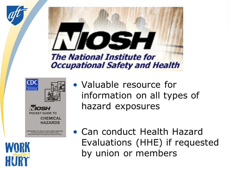 Valuable resource for information on all types of hazard exposures Can conduct Health Hazard Evaluations (HHE) if requested by union or members