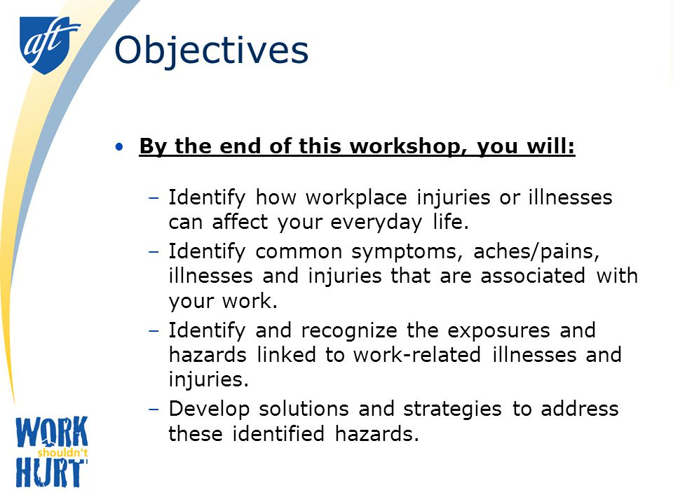 Objectives By the end of this workshop, you will: –Identify how workplace injuries or illnesses can affect your everyday life.