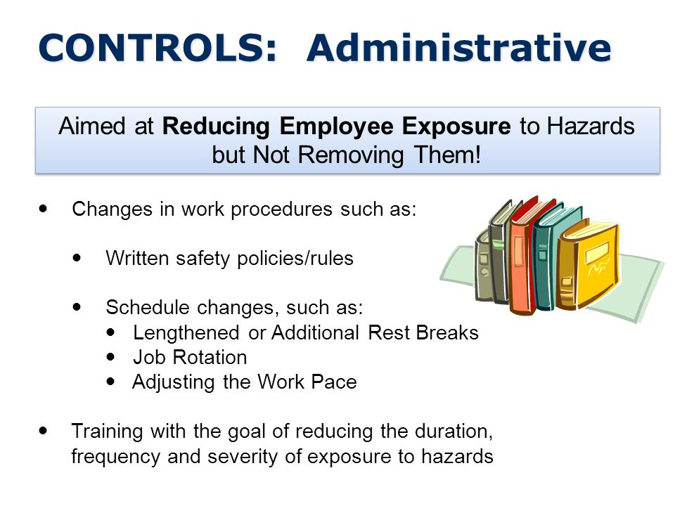 CONTROLS: Administrative Aimed at Reducing Employee Exposure to Hazards but Not Removing Them.
