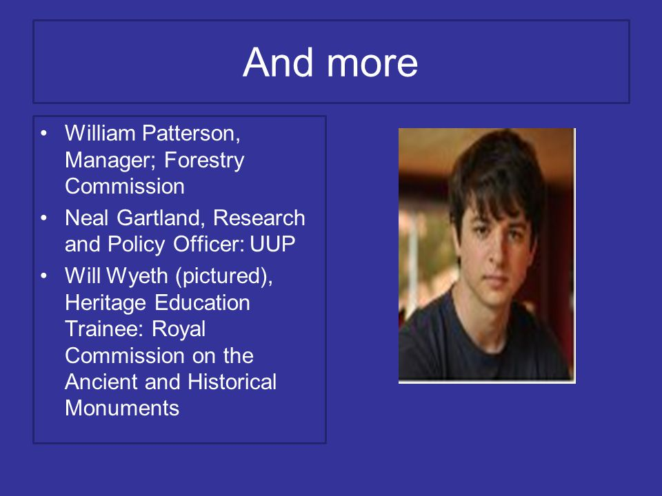 And more William Patterson, Manager; Forestry Commission Neal Gartland, Research and Policy Officer: UUP Will Wyeth (pictured), Heritage Education Trainee: Royal Commission on the Ancient and Historical Monuments