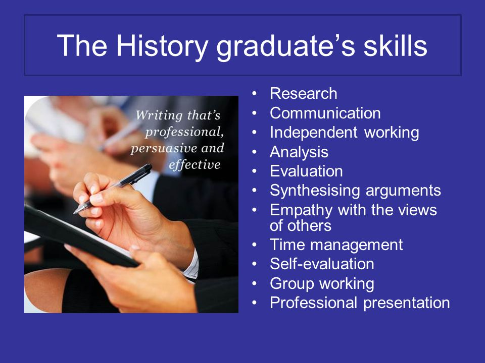 The History graduate's skills Research Communication Independent working Analysis Evaluation Synthesising arguments Empathy with the views of others Time management Self-evaluation Group working Professional presentation