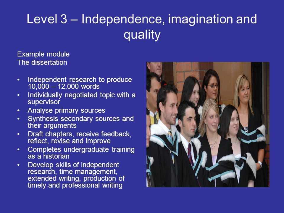 Level 3 – Independence, imagination and quality Example module The dissertation Independent research to produce 10,000 – 12,000 words Individually negotiated topic with a supervisor Analyse primary sources Synthesis secondary sources and their arguments Draft chapters, receive feedback, reflect, revise and improve Completes undergraduate training as a historian Develop skills of independent research, time management, extended writing, production of timely and professional writing
